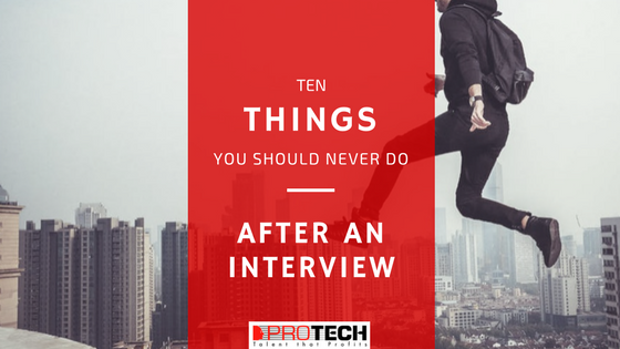 things you should never do after an interview, 10 Things You Should NEVER Do After an Interview, PROTECH