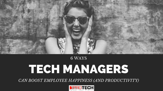 employee happiness, 6 Ways Tech Managers Can Boost Employee Happiness (and Productivity), PROTECH