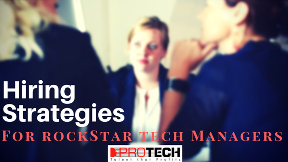 hiring managers, Hiring Strategies for Rockstar Tech Managers, PROTECH