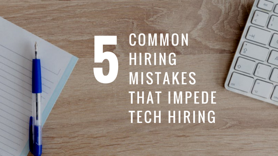 5 Common Hiring Mistakes that Impede Tech Hiring