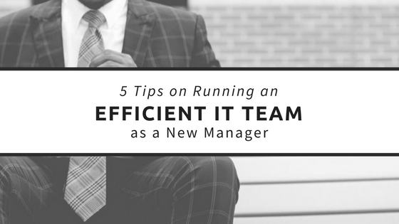 5 Tips on Running an Efficient IT Team as a New Manager