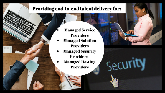 Providing end-to-end talent delivery for: Managed Service Providers Managed Solution Providers Managed Security Providers Managed Hosting Providers